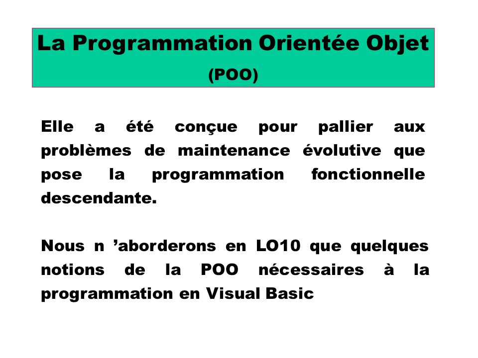 La Programmation Orientée Objet (POO) Elle a été conçue pour pallier aux problèmes de maintenance évolutive que pose la programmation fonctionnelle descendante.