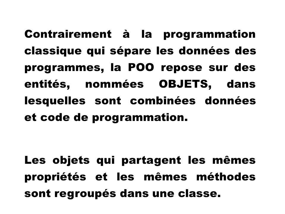 Contrairement à la programmation classique qui sépare les données des programmes, la POO repose sur des entités, nommées OBJETS, dans lesquelles sont