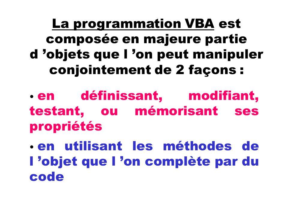 La programmation VBA est composée en majeure partie d objets que l on peut manipuler conjointement de 2 façons : en définissant, modifiant, testant, ou mémorisant ses propriétés en utilisant les méthodes de l objet que l on complète par du code