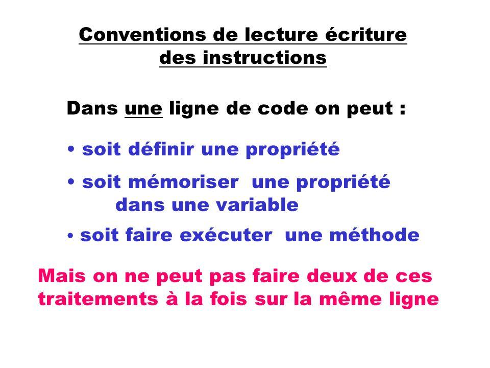 Conventions de lecture écriture des instructions Dans une ligne de code on peut : soit définir une propriété soit mémoriser une propriété dans une variable soit faire exécuter une méthode Mais on ne peut pas faire deux de ces traitements à la fois sur la même ligne