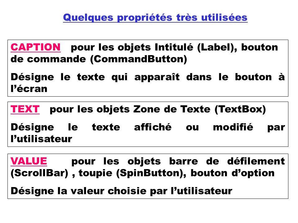 Quelques propriétés très utilisées CAPTION pour les objets Intitulé (Label), bouton de commande (CommandButton) Désigne le texte qui apparaît dans le bouton à lécran TEXT pour les objets Zone de Texte (TextBox) Désigne le texte affiché ou modifié par lutilisateur VALUE pour les objets barre de défilement (ScrollBar), toupie (SpinButton), bouton doption Désigne la valeur choisie par lutilisateur
