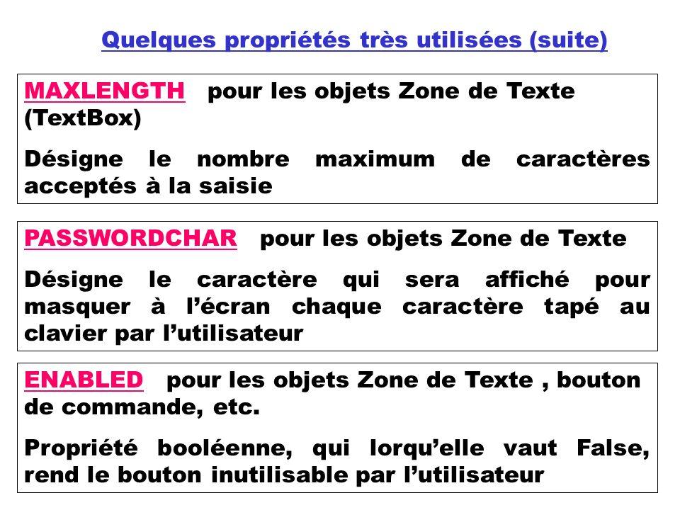 Quelques propriétés très utilisées (suite) MAXLENGTH pour les objets Zone de Texte (TextBox) Désigne le nombre maximum de caractères acceptés à la saisie PASSWORDCHAR pour les objets Zone de Texte Désigne le caractère qui sera affiché pour masquer à lécran chaque caractère tapé au clavier par lutilisateur ENABLED pour les objets Zone de Texte, bouton de commande, etc.