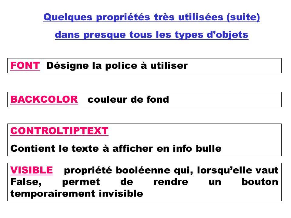 Quelques propriétés très utilisées (suite) dans presque tous les types dobjets BACKCOLOR couleur de fond FONT Désigne la police à utiliser CONTROLTIPTEXT Contient le texte à afficher en info bulle VISIBLE propriété booléenne qui, lorsquelle vaut False, permet de rendre un bouton temporairement invisible