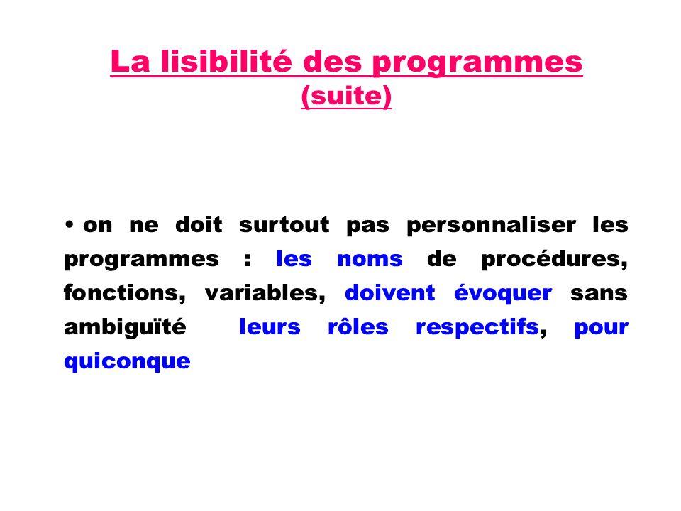 La lisibilité des programmes (suite) on ne doit surtout pas personnaliser les programmes : les noms de procédures, fonctions, variables, doivent évoquer sans ambiguïté leurs rôles respectifs, pour quiconque