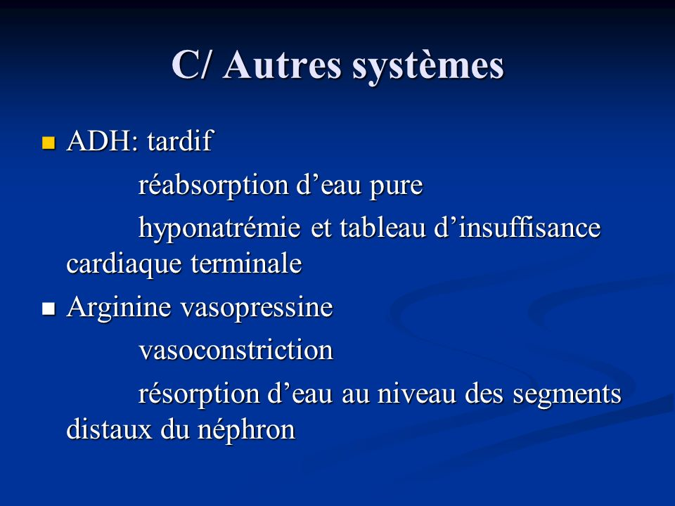 C/ Autres systèmes ADH: tardif ADH: tardif réabsorption deau pure réabsorption deau pure hyponatrémie et tableau dinsuffisance cardiaque terminale hyp