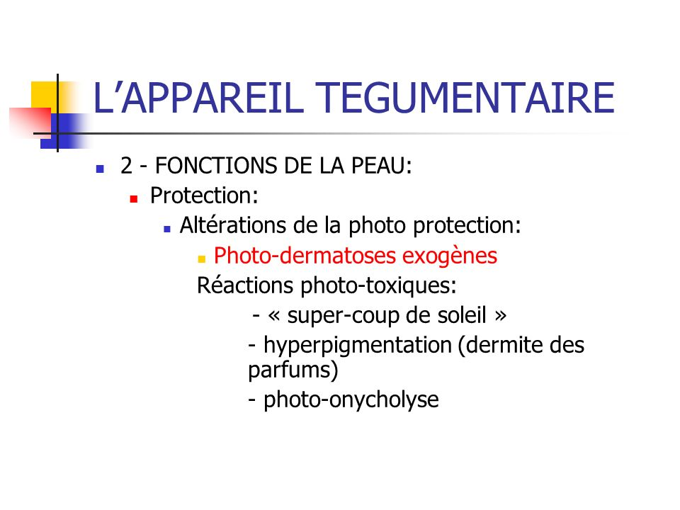 LAPPAREIL TEGUMENTAIRE 2 - FONCTIONS DE LA PEAU: Protection: Altérations de la photo protection: Photo-dermatoses exogènes Réactions photo-toxiques: -