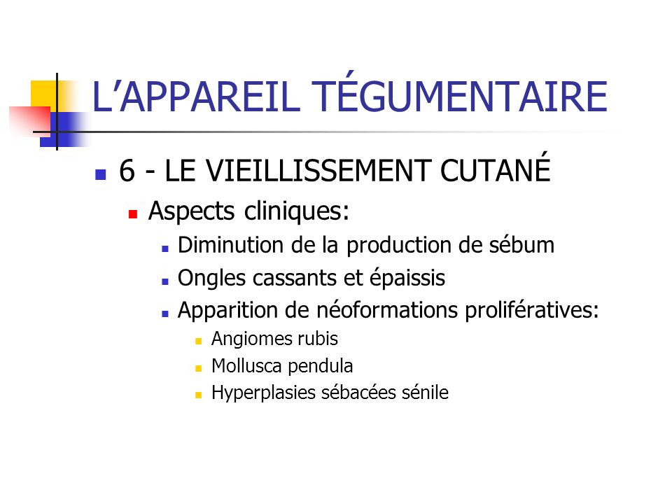 LAPPAREIL TÉGUMENTAIRE 6 - LE VIEILLISSEMENT CUTANÉ Aspects cliniques: Diminution de la production de sébum Ongles cassants et épaissis Apparition de