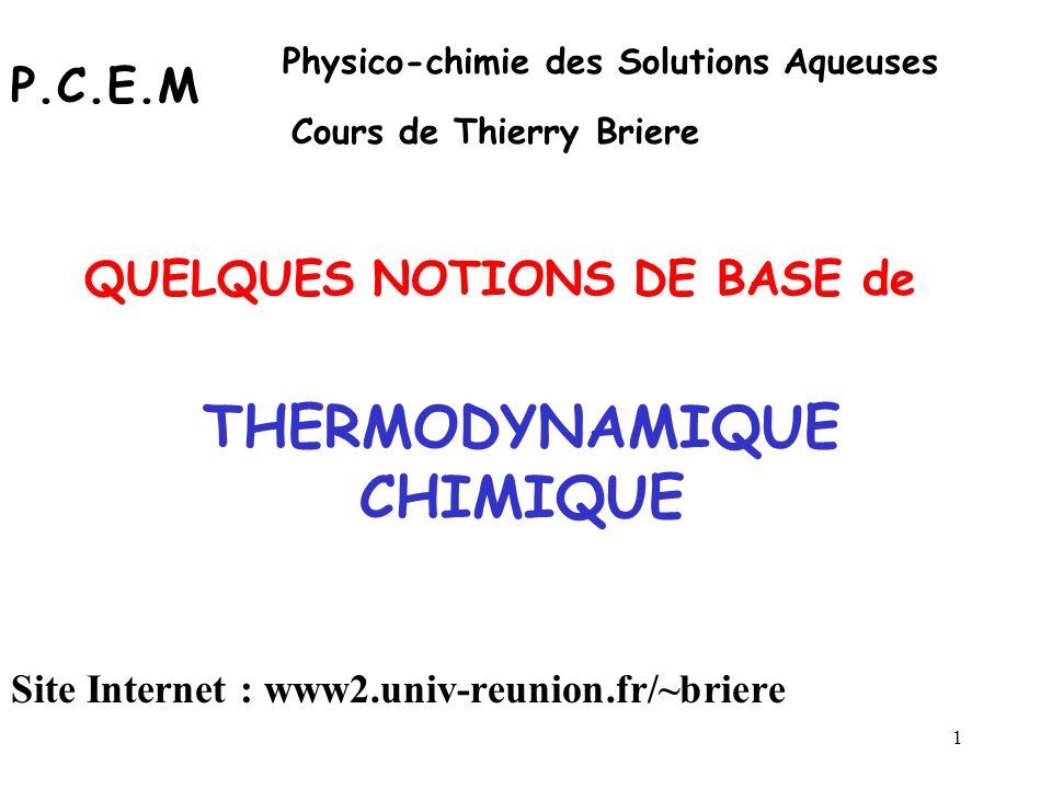 1 THERMODYNAMIQUE CHIMIQUE QUELQUES NOTIONS DE BASE de P.C.E.M Physico-chimie des Solutions Aqueuses Cours de Thierry Briere Site Internet : www2.univ-reunion.fr/~briere