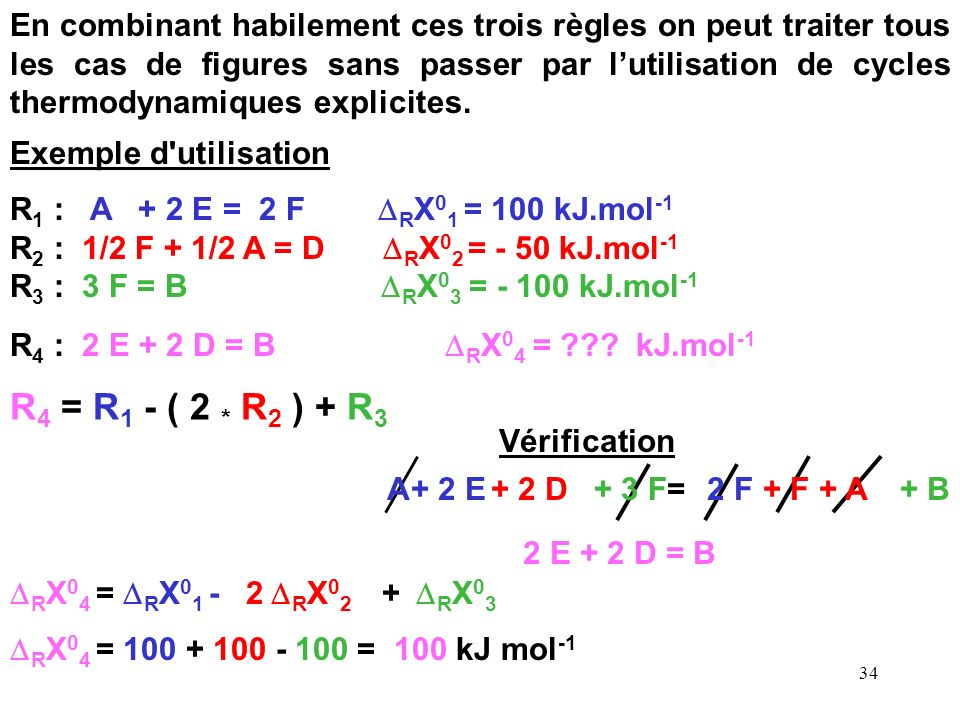 33 Combinaison linéaires de réactions chimiques 2 A + 2 B = 2 C + 2 D : 2 R X 0 (1) Quelques règles de base : A + B = C + D : R X 0 (1) C + D = A + B