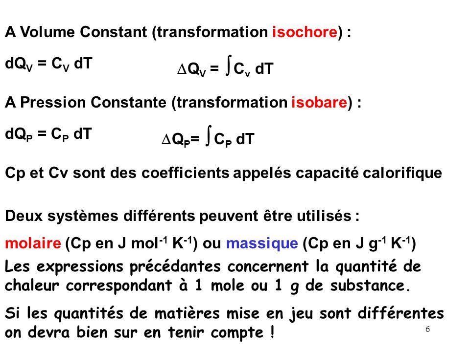 6 Cp et Cv sont des coefficients appelés capacité calorifique A Volume Constant (transformation isochore) : A Pression Constante (transformation isobare) : dQ V = C V dT Q V = C v dT dQ P = C P dT Q P = C P dT Les expressions précédantes concernent la quantité de chaleur correspondant à 1 mole ou 1 g de substance.