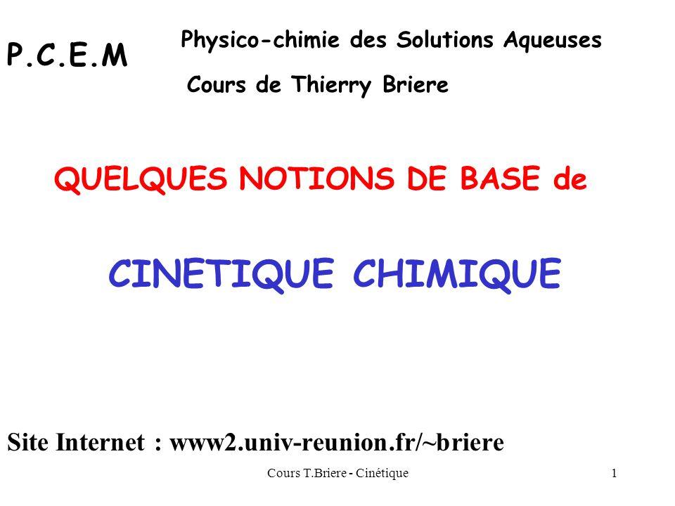 Cours T.Briere - Cinétique11 v = -d[A]/dt = k [A]d[A] / [A] = - k dt ln [A]= - k t + Cte à t= 0 : [A] = [A] 0 = C 0 Cte = ln C 0 ln [A]= - k t + ln C 0 Ln C = - k t + ln C 0 Equation caractéristique : Ordre 1 Réaction dordre 1 : = 1 Equation de vitesse : v = k [A] = k [A] 1 = k [A] d[A] / [A] = - k dt C = C 0 exp ( - k t ) Ln C - ln C 0 = - k t k = Ln ( C 0 / C ) / t Unité de k : selon lunité de temps choisie min -1 h -1 s -1