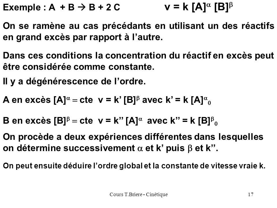 Cours T.Briere - Cinétique16 Cas des réactions à plusieurs réactifs : Exemple : A + B B + 2 C Le problème est évidemment beaucoup plus complexe à réso