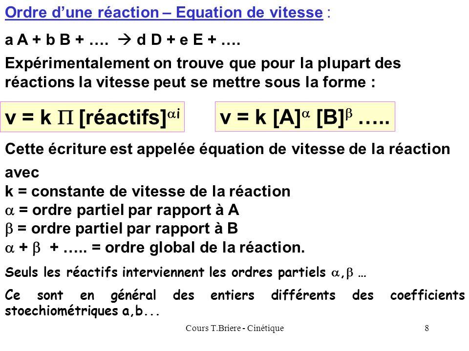 Cours T.Briere - Cinétique8 Ordre dune réaction – Equation de vitesse : Expérimentalement on trouve que pour la plupart des réactions la vitesse peut se mettre sous la forme : v = k [A] [B] …..