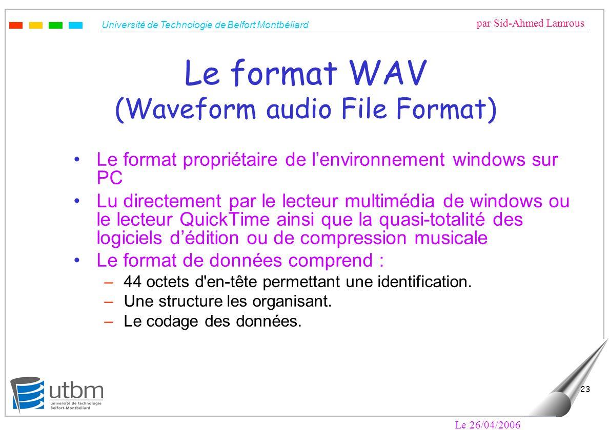 Université de Technologie de Belfort Montbéliard par Sid-Ahmed Lamrous Le 26/04/2006 23 Le format WAV (Waveform audio File Format) Le format propriéta