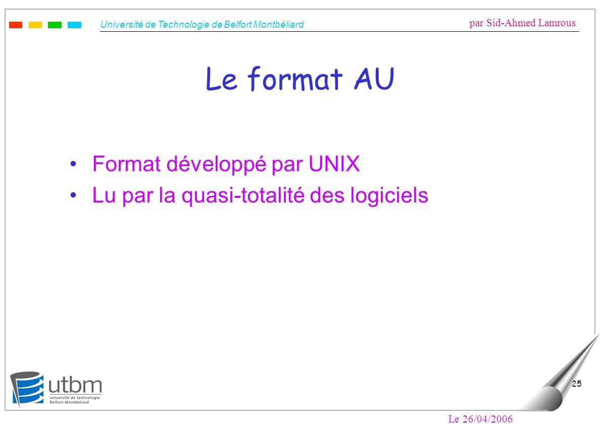 Université de Technologie de Belfort Montbéliard par Sid-Ahmed Lamrous Le 26/04/2006 25 Le format AU Format développé par UNIX Lu par la quasi-totalité des logiciels