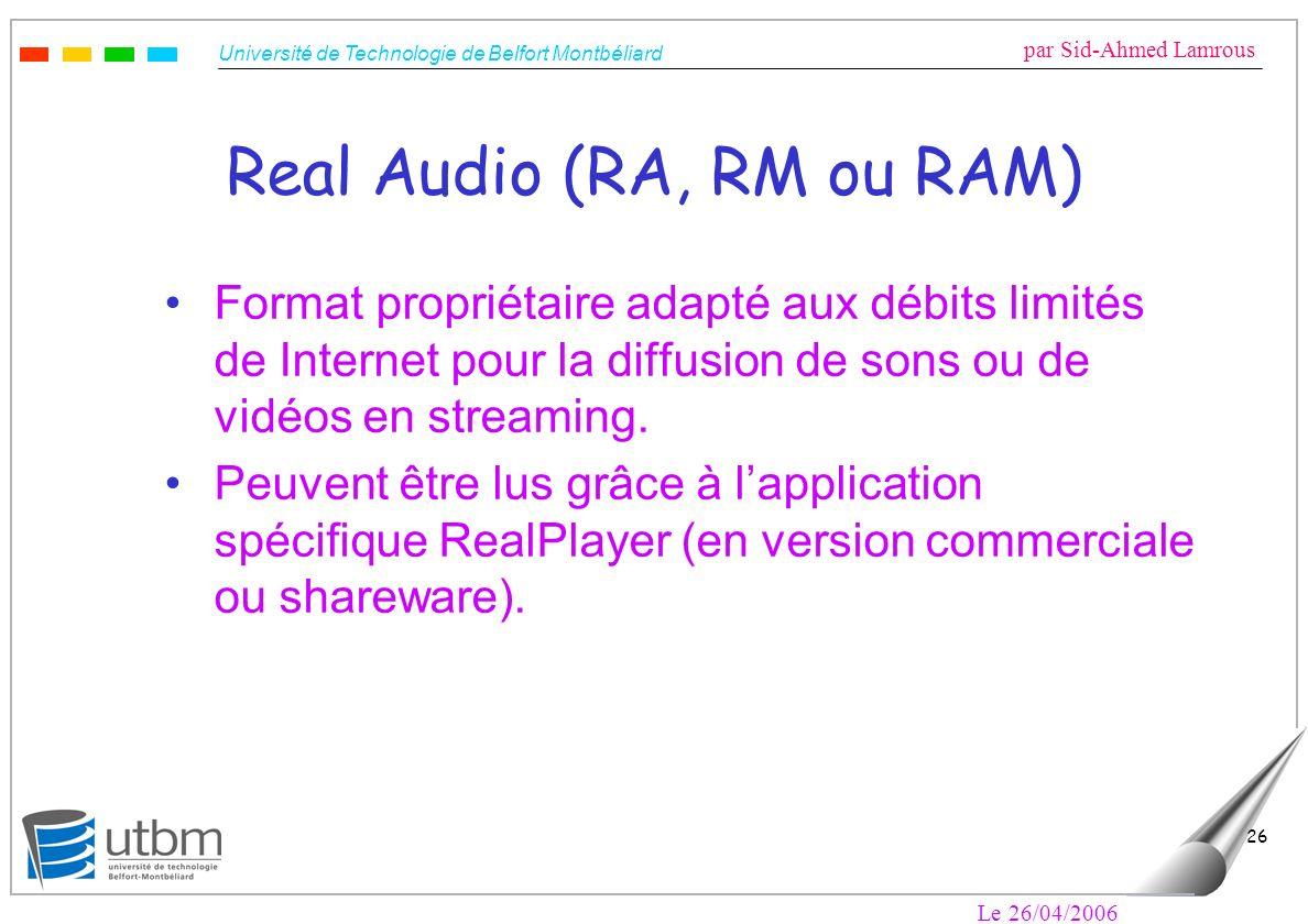 Université de Technologie de Belfort Montbéliard par Sid-Ahmed Lamrous Le 26/04/2006 26 Real Audio (RA, RM ou RAM) Format propriétaire adapté aux débits limités de Internet pour la diffusion de sons ou de vidéos en streaming.