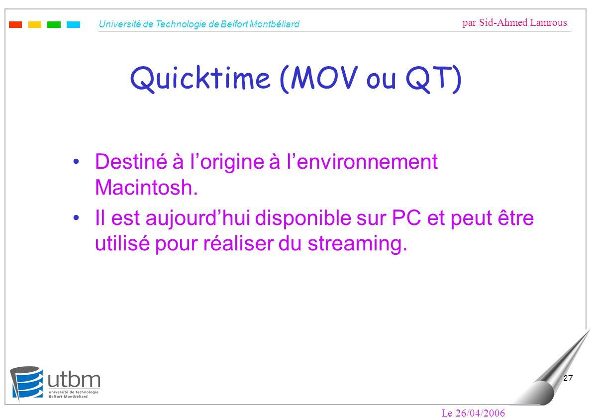 Université de Technologie de Belfort Montbéliard par Sid-Ahmed Lamrous Le 26/04/2006 27 Quicktime (MOV ou QT) Destiné à lorigine à lenvironnement Macintosh.