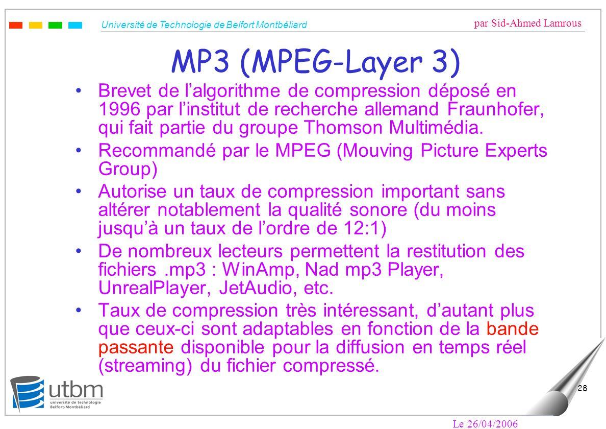 Université de Technologie de Belfort Montbéliard par Sid-Ahmed Lamrous Le 26/04/2006 28 MP3 (MPEG-Layer 3) Brevet de lalgorithme de compression déposé en 1996 par linstitut de recherche allemand Fraunhofer, qui fait partie du groupe Thomson Multimédia.