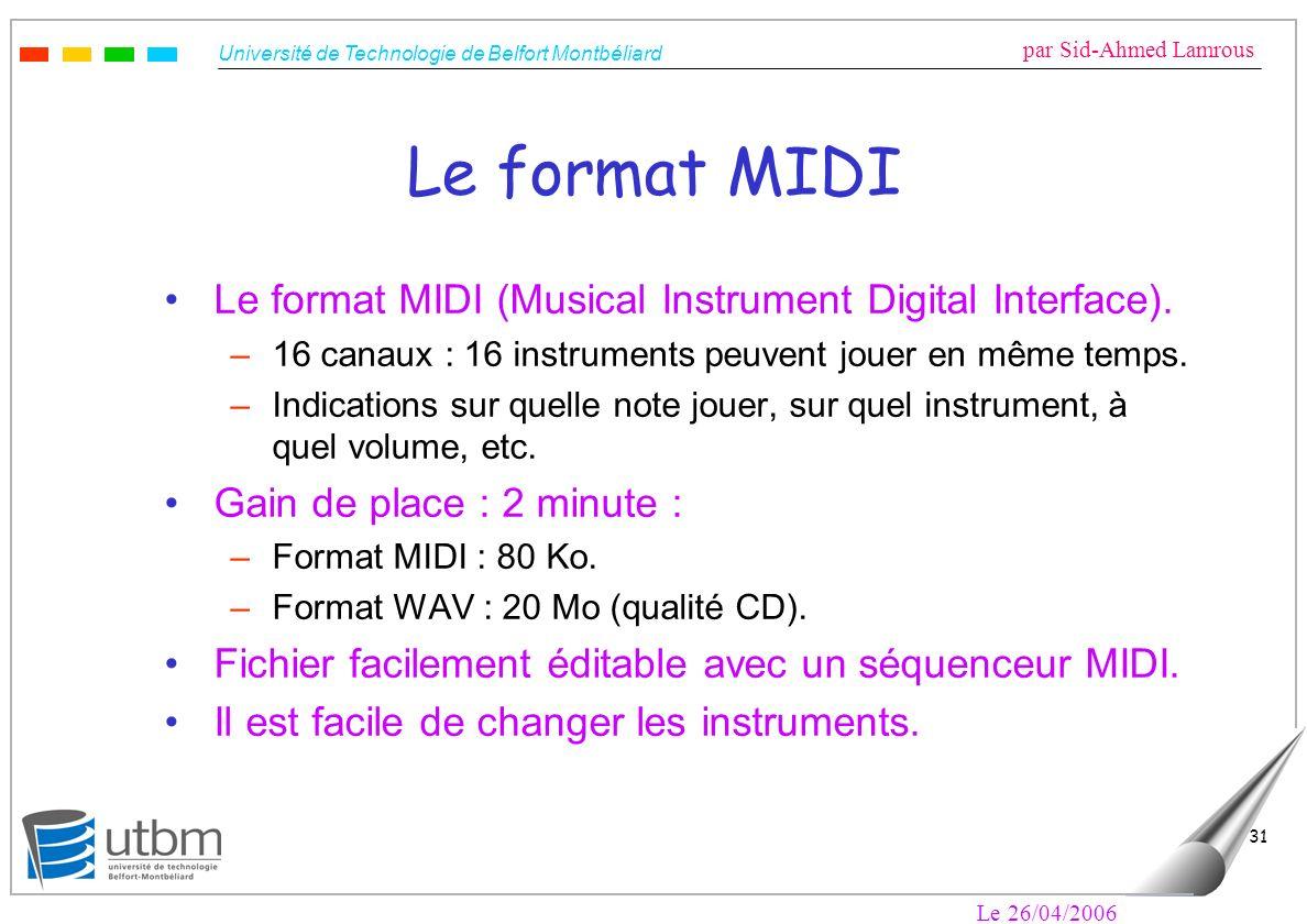 Université de Technologie de Belfort Montbéliard par Sid-Ahmed Lamrous Le 26/04/2006 31 Le format MIDI Le format MIDI (Musical Instrument Digital Interface).