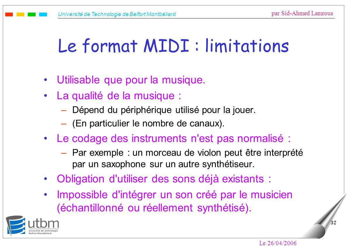 Université de Technologie de Belfort Montbéliard par Sid-Ahmed Lamrous Le 26/04/2006 32 Le format MIDI : limitations Utilisable que pour la musique. L
