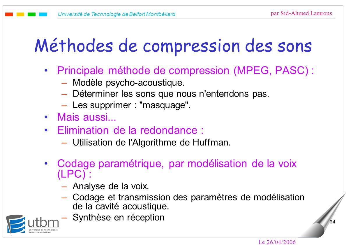 Université de Technologie de Belfort Montbéliard par Sid-Ahmed Lamrous Le 26/04/2006 34 Méthodes de compression des sons Principale méthode de compression (MPEG, PASC) : –Modèle psycho-acoustique.