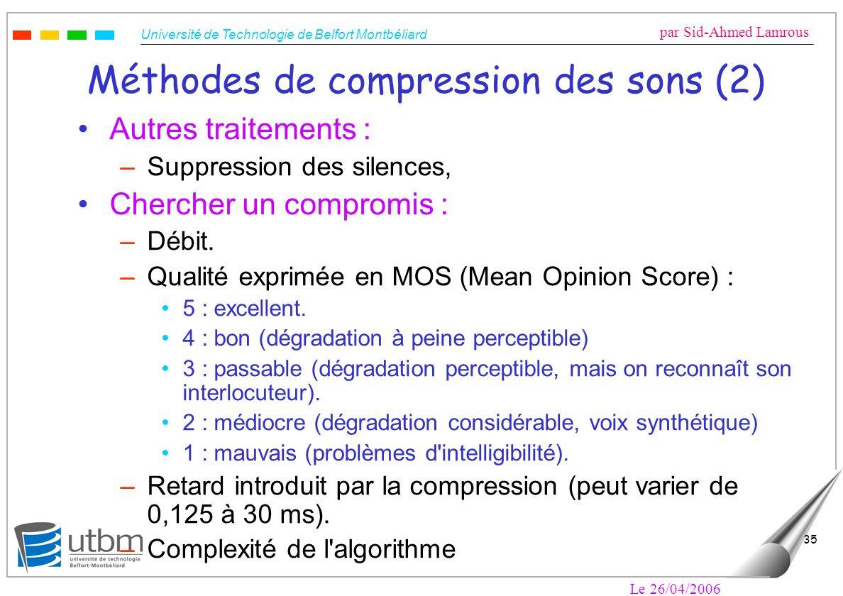 Université de Technologie de Belfort Montbéliard par Sid-Ahmed Lamrous Le 26/04/2006 35 Méthodes de compression des sons (2) Autres traitements : –Suppression des silences, Chercher un compromis : –Débit.