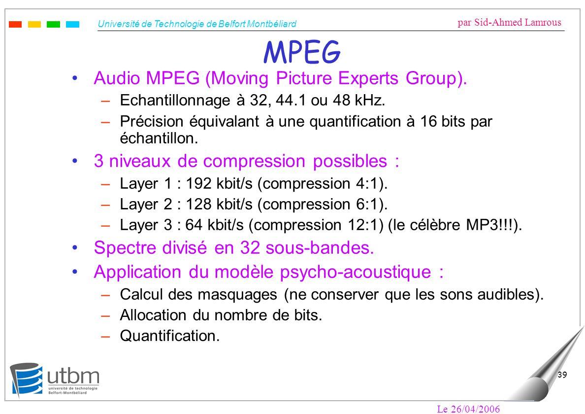 Université de Technologie de Belfort Montbéliard par Sid-Ahmed Lamrous Le 26/04/2006 39 MPEG Audio MPEG (Moving Picture Experts Group). –Echantillonna