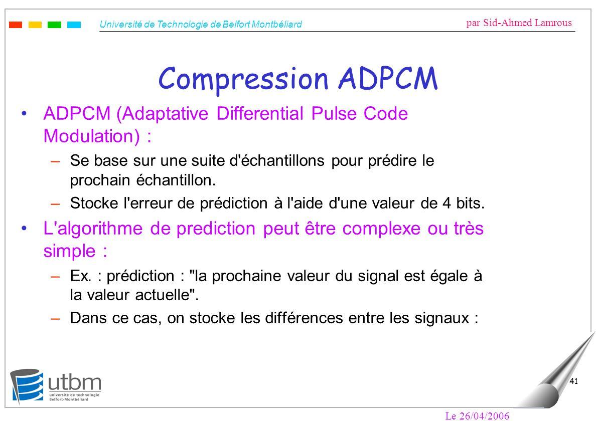Université de Technologie de Belfort Montbéliard par Sid-Ahmed Lamrous Le 26/04/2006 41 Compression ADPCM ADPCM (Adaptative Differential Pulse Code Modulation) : –Se base sur une suite d échantillons pour prédire le prochain échantillon.