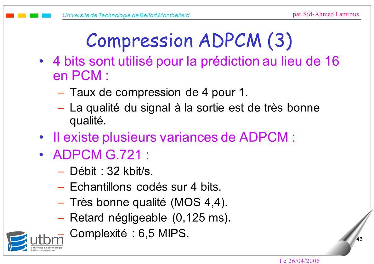 Université de Technologie de Belfort Montbéliard par Sid-Ahmed Lamrous Le 26/04/2006 43 Compression ADPCM (3) 4 bits sont utilisé pour la prédiction au lieu de 16 en PCM : –Taux de compression de 4 pour 1.