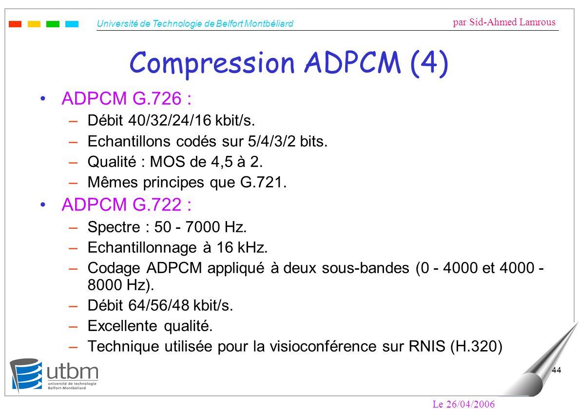 Université de Technologie de Belfort Montbéliard par Sid-Ahmed Lamrous Le 26/04/2006 44 Compression ADPCM (4) ADPCM G.726 : –Débit 40/32/24/16 kbit/s.