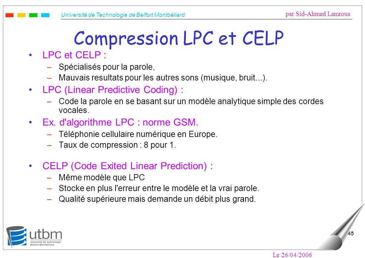 Université de Technologie de Belfort Montbéliard par Sid-Ahmed Lamrous Le 26/04/2006 45 Compression LPC et CELP LPC et CELP : –Spécialisés pour la parole, –Mauvais resultats pour les autres sons (musique, bruit...).