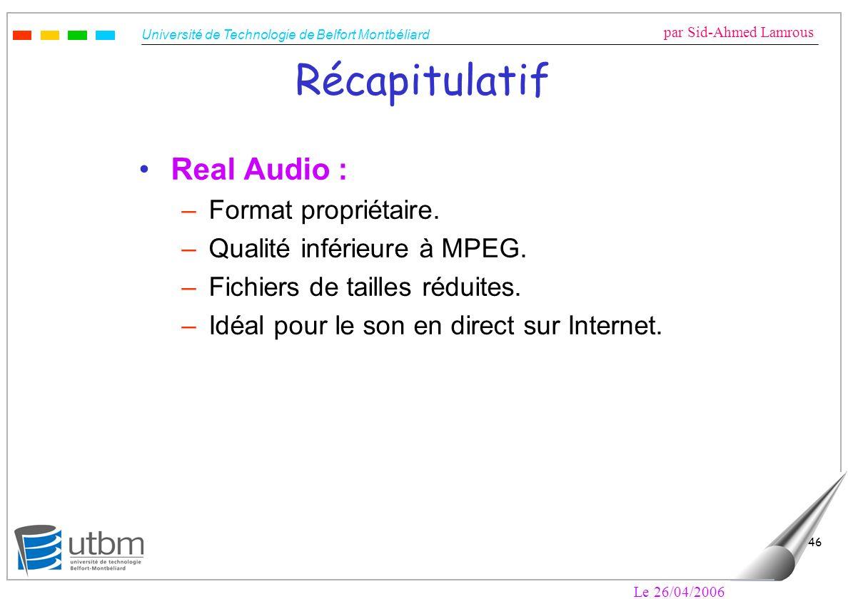 Université de Technologie de Belfort Montbéliard par Sid-Ahmed Lamrous Le 26/04/2006 46 Récapitulatif Real Audio : –Format propriétaire.