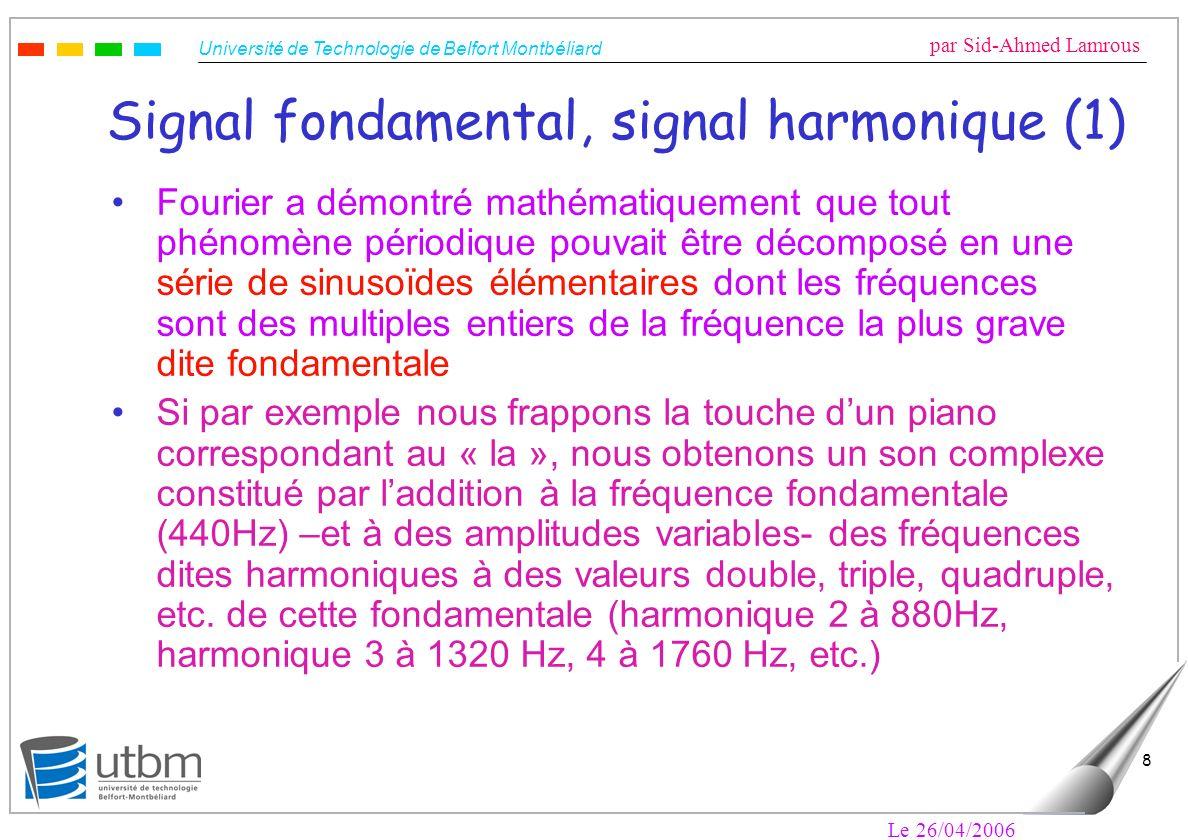 Université de Technologie de Belfort Montbéliard par Sid-Ahmed Lamrous Le 26/04/2006 8 Signal fondamental, signal harmonique (1) Fourier a démontré mathématiquement que tout phénomène périodique pouvait être décomposé en une série de sinusoïdes élémentaires dont les fréquences sont des multiples entiers de la fréquence la plus grave dite fondamentale Si par exemple nous frappons la touche dun piano correspondant au « la », nous obtenons un son complexe constitué par laddition à la fréquence fondamentale (440Hz) –et à des amplitudes variables- des fréquences dites harmoniques à des valeurs double, triple, quadruple, etc.