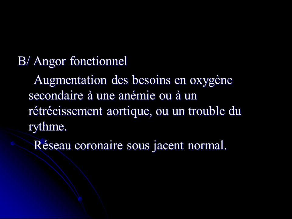 B/ Angor fonctionnel Augmentation des besoins en oxygène secondaire à une anémie ou à un rétrécissement aortique, ou un trouble du rythme. Augmentatio
