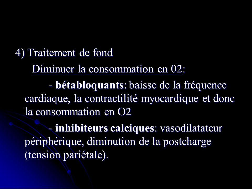 4) Traitement de fond Diminuer la consommation en 02: Diminuer la consommation en 02: - bétabloquants: baisse de la fréquence cardiaque, la contractil