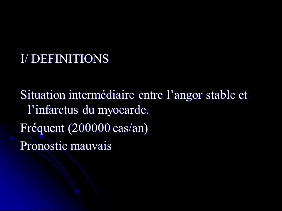 I/ DEFINITIONS I/ DEFINITIONS Situation intermédiaire entre langor stable et linfarctus du myocarde. Situation intermédiaire entre langor stable et li