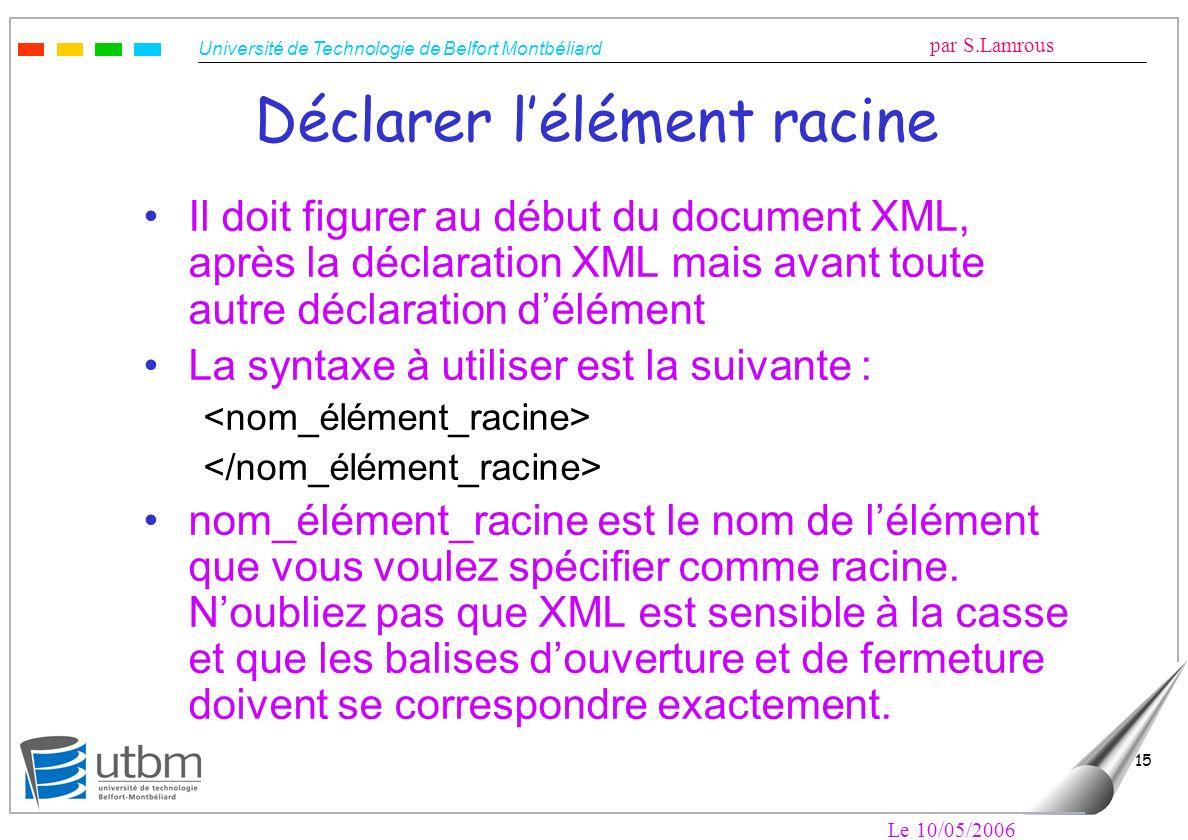 Université de Technologie de Belfort Montbéliard par S.Lamrous Le 10/05/2006 15 Déclarer lélément racine Il doit figurer au début du document XML, apr