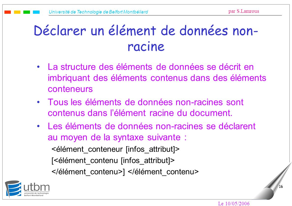 Université de Technologie de Belfort Montbéliard par S.Lamrous Le 10/05/2006 16 Déclarer un élément de données non- racine La structure des éléments d