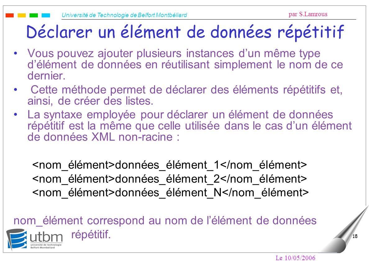 Université de Technologie de Belfort Montbéliard par S.Lamrous Le 10/05/2006 18 Déclarer un élément de données répétitif Vous pouvez ajouter plusieurs