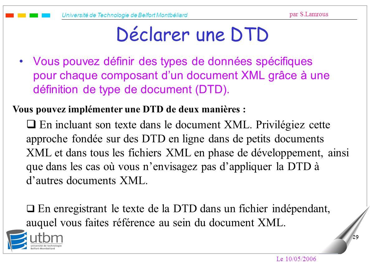 Université de Technologie de Belfort Montbéliard par S.Lamrous Le 10/05/2006 29 Déclarer une DTD Vous pouvez définir des types de données spécifiques