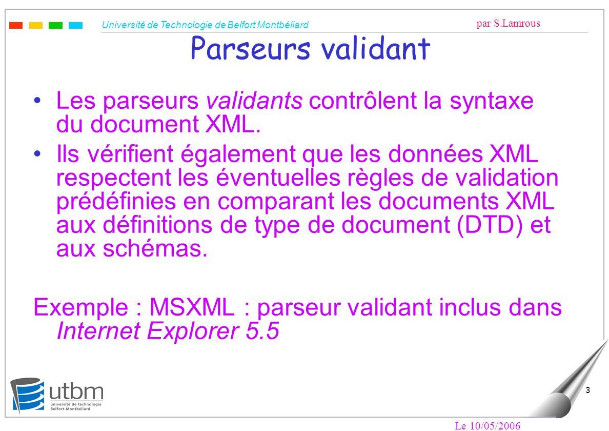 Université de Technologie de Belfort Montbéliard par S.Lamrous Le 10/05/2006 3 Parseurs validant Les parseurs validants contrôlent la syntaxe du docum