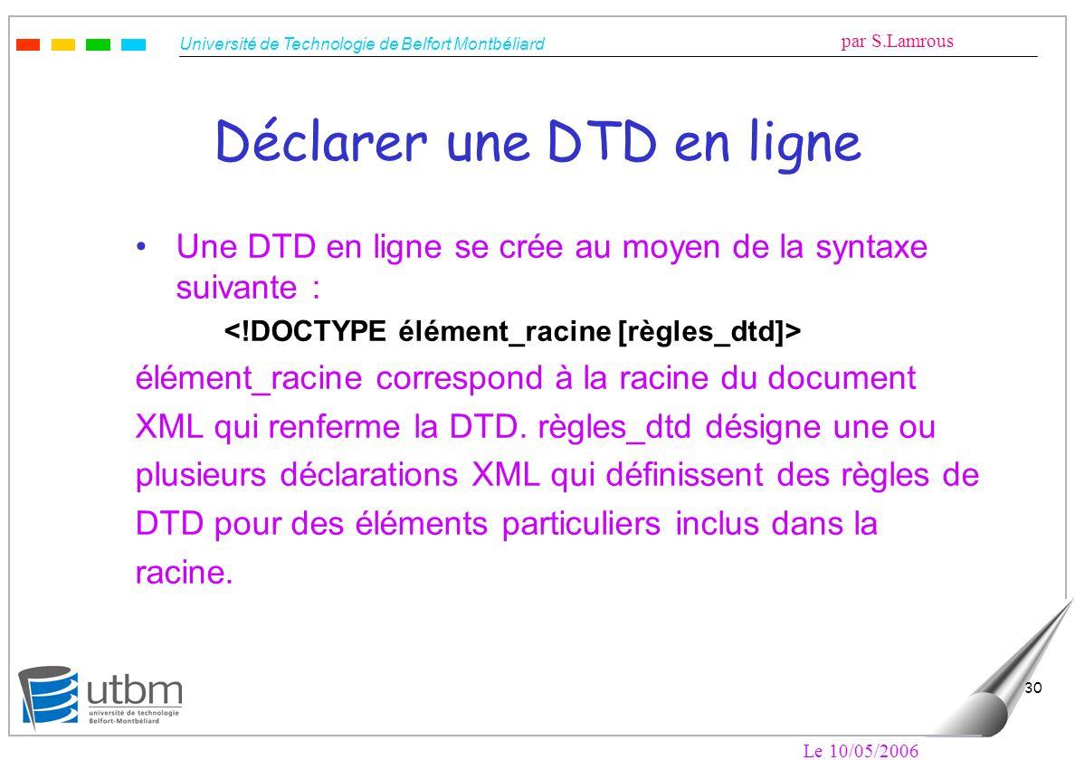 Université de Technologie de Belfort Montbéliard par S.Lamrous Le 10/05/2006 30 Déclarer une DTD en ligne Une DTD en ligne se crée au moyen de la synt