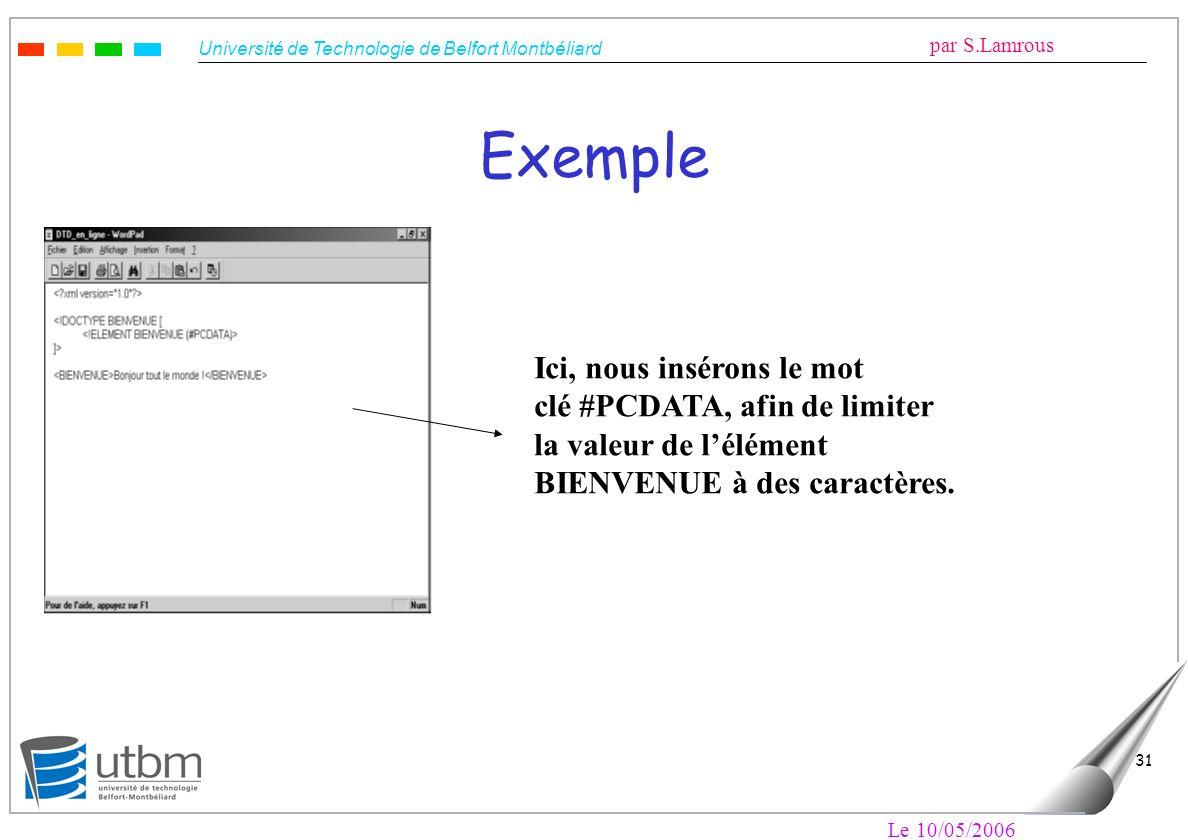 Université de Technologie de Belfort Montbéliard par S.Lamrous Le 10/05/2006 31 Exemple Ici, nous insérons le mot clé #PCDATA, afin de limiter la vale