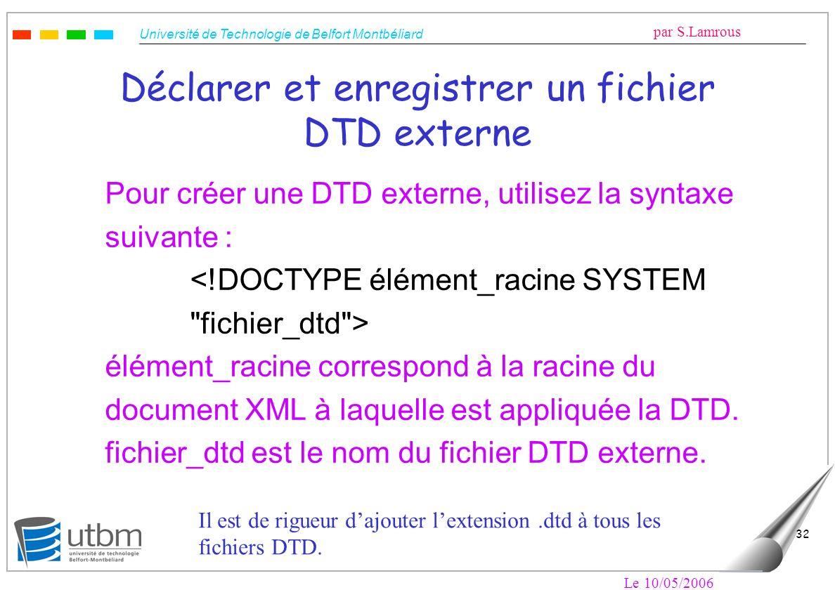 Université de Technologie de Belfort Montbéliard par S.Lamrous Le 10/05/2006 32 Déclarer et enregistrer un fichier DTD externe Pour créer une DTD exte