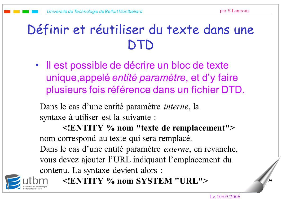 Université de Technologie de Belfort Montbéliard par S.Lamrous Le 10/05/2006 34 Définir et réutiliser du texte dans une DTD Il est possible de décrire