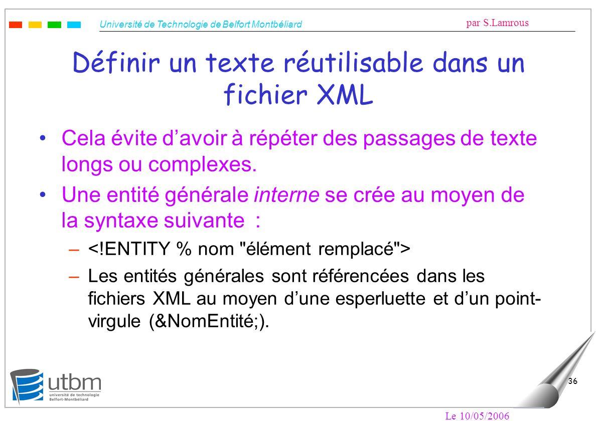 Université de Technologie de Belfort Montbéliard par S.Lamrous Le 10/05/2006 36 Définir un texte réutilisable dans un fichier XML Cela évite davoir à