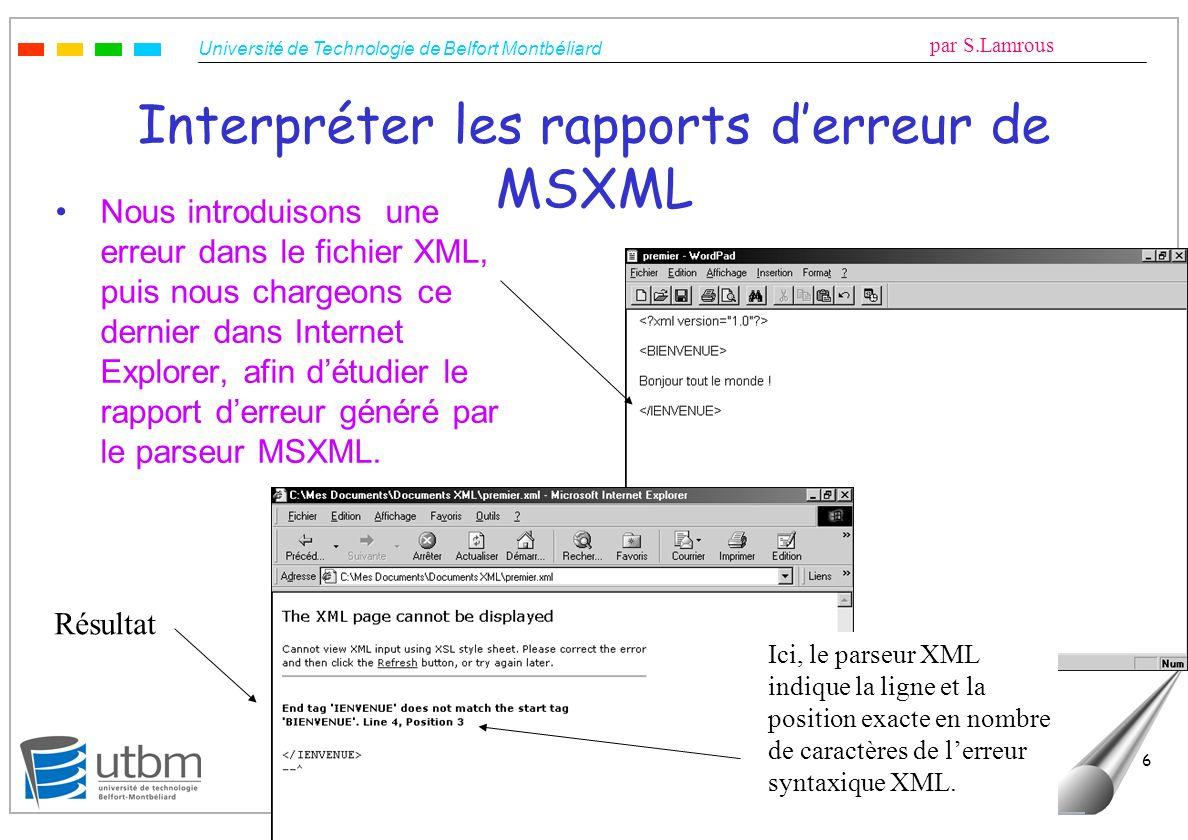 Université de Technologie de Belfort Montbéliard par S.Lamrous Le 10/05/2006 6 Interpréter les rapports derreur de MSXML Nous introduisons une erreur