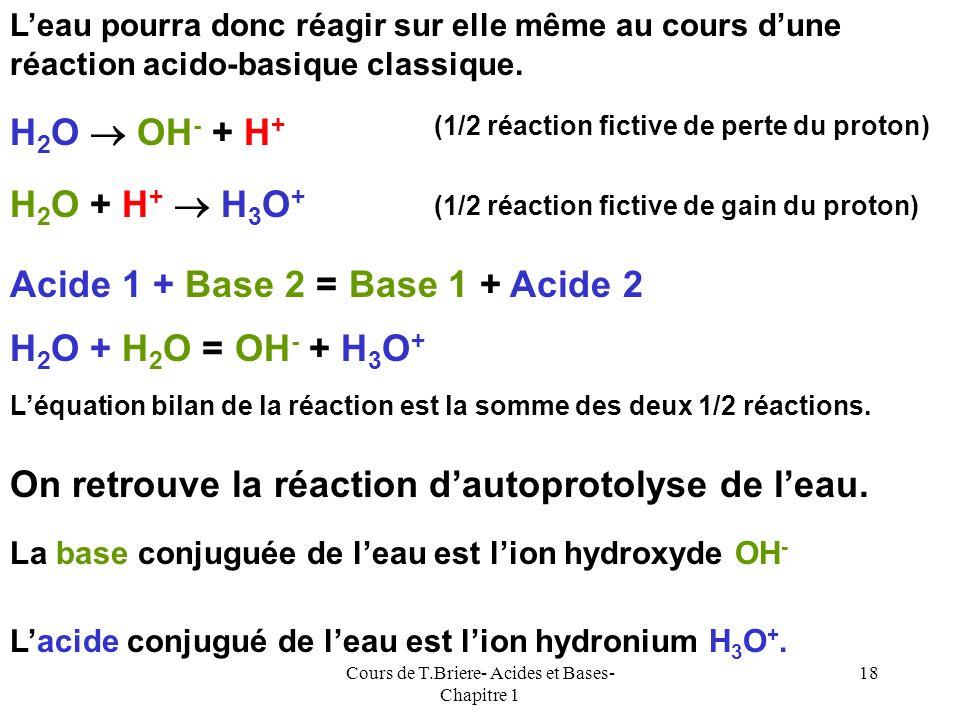 Cours de T.Briere- Acides et Bases- Chapitre 1 17 Dans la très grande majorité des cas les réactions acido- basiques se déroulent en solution aqueuse.