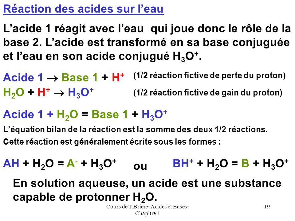 Cours de T.Briere- Acides et Bases- Chapitre 1 18 Leau pourra donc réagir sur elle même au cours dune réaction acido-basique classique. H 2 O + H + H