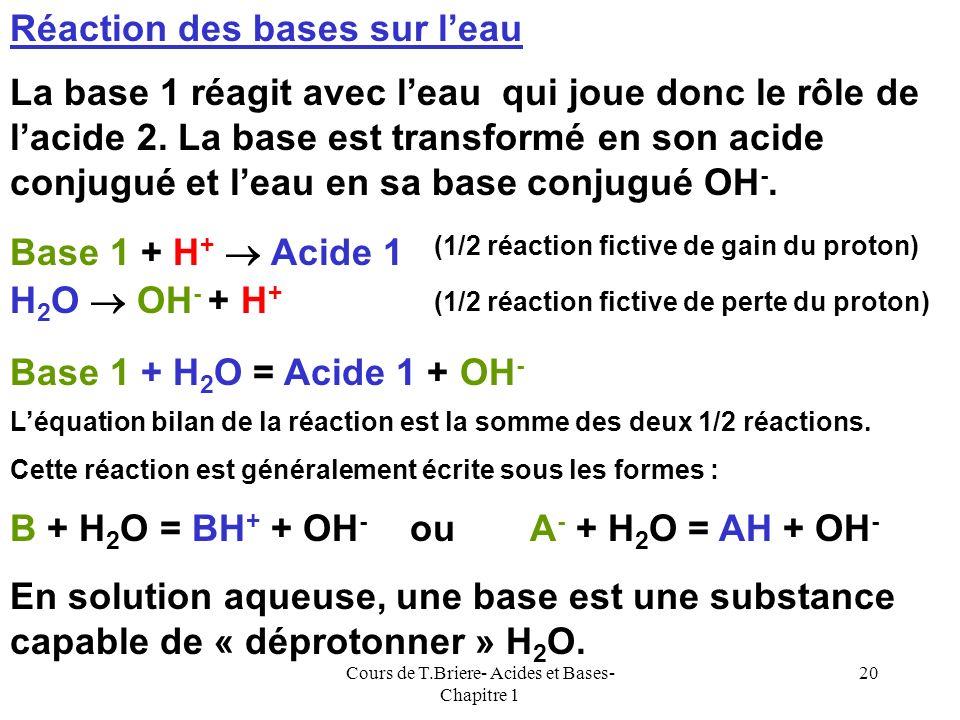 Cours de T.Briere- Acides et Bases- Chapitre 1 19 Réaction des acides sur leau Lacide 1 réagit avec leau qui joue donc le rôle de la base 2. Lacide es